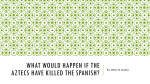 What would happen if the Aztecs have killed the Spanish?