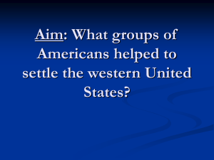 Aim: What groups of Americans helped to settle the western