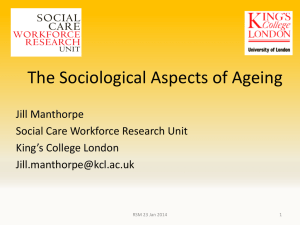 The Sociological Aspects of Ageing Jill Manthorpe Social Care Workforce Research Unit