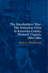 The Slaveholders` War: The Secession Crisis in Kanawha County